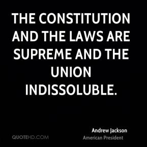 Andrew Jackson - The Constitution and the laws are supreme and the Union indissoluble.
