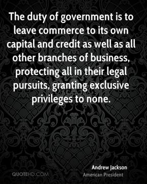 Andrew Jackson - The duty of government is to leave commerce to its own capital and credit as well as all other branches of business, protecting all in their legal pursuits, granting exclusive privileges to none.