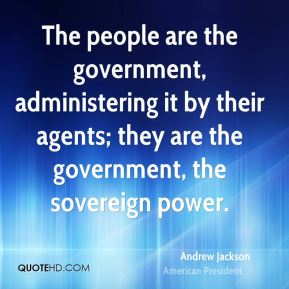 The people are the government, administering it by their agents; they are the government, the sovereign power.