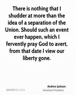 Andrew Jackson - There is nothing that I shudder at more than the idea of a separation of the Union. Should such an event ever happen, which I fervently pray God to avert, from that date I view our liberty gone.