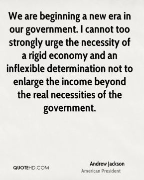 Andrew Jackson - We are beginning a new era in our government. I cannot too strongly urge the necessity of a rigid economy and an inflexible determination not to enlarge the income beyond the real necessities of the government.
