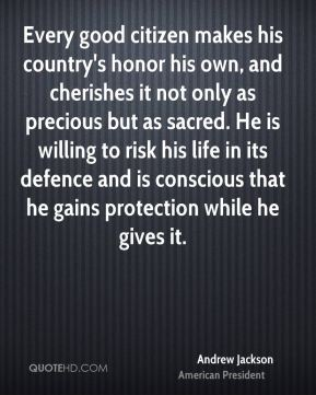 Every good citizen makes his country's honor his own, and cherishes it not only as precious but as sacred. He is willing to risk his life in its defence and is conscious that he gains protection while he gives it.