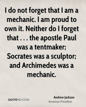 Andrew Jackson - I do not forget that I am a mechanic. I am proud to own it. Neither do I forget that . . . the apostle Paul was a tentmaker; Socrates was a sculptor; and Archimedes was a mechanic.