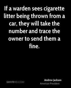 Andrew Jackson - If a warden sees cigarette litter being thrown from a car, they will take the number and trace the owner to send them a fine.