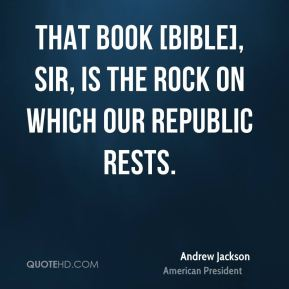 That book [Bible], sir, is the rock on which our republic rests.