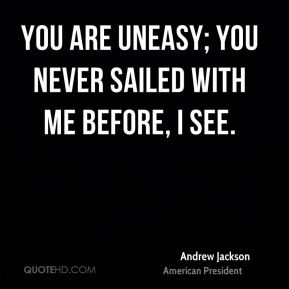 You are uneasy; you never sailed with me before, I see.