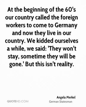 At the beginning of the 60's our country called the foreign workers to come to Germany and now they live in our country. We kidded ourselves a while, we said: 'They won't stay, sometime they will be gone.' But this isn't reality.