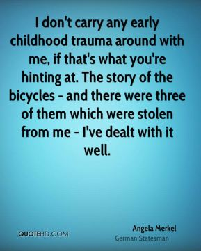 I don't carry any early childhood trauma around with me, if that's what you're hinting at. The story of the bicycles - and there were three of them which were stolen from me - I've dealt with it well.