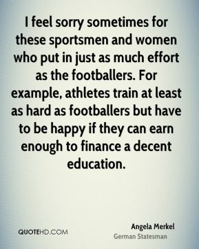 I feel sorry sometimes for these sportsmen and women who put in just as much effort as the footballers. For example, athletes train at least as hard as footballers but have to be happy if they can earn enough to finance a decent education.