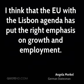 I think that the EU with the Lisbon agenda has put the right emphasis on growth and employment.