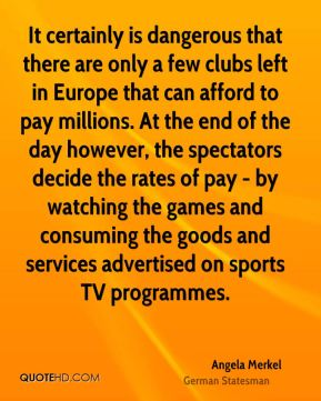 It certainly is dangerous that there are only a few clubs left in Europe that can afford to pay millions. At the end of the day however, the spectators decide the rates of pay - by watching the games and consuming the goods and services advertised on sports TV programmes.
