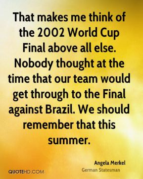That makes me think of the 2002 World Cup Final above all else. Nobody thought at the time that our team would get through to the Final against Brazil. We should remember that this summer.