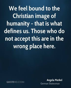 Angela Merkel - We feel bound to the Christian image of humanity - that is what defines us. Those who do not accept this are in the wrong place here.