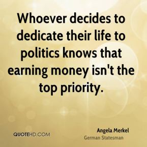 Angela Merkel - Whoever decides to dedicate their life to politics knows that earning money isn't the top priority.