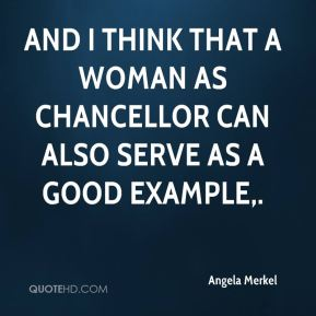 Angela Merkel - And I think that a woman as chancellor can also serve as a good example.