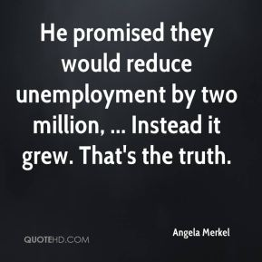 Angela Merkel - He promised they would reduce unemployment by two million, ... Instead it grew. That's the truth.