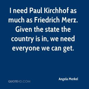Angela Merkel - I need Paul Kirchhof as much as Friedrich Merz. Given the state the country is in, we need everyone we can get.