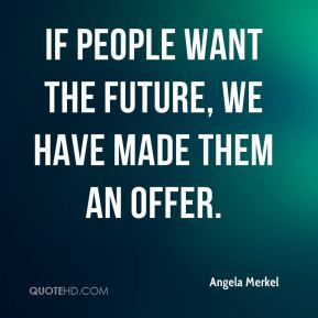 Angela Merkel - If people want the future, we have made them an offer.