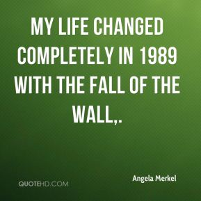 Angela Merkel - My life changed completely in 1989 with the fall of the wall.