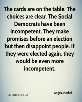 Angela Merkel - The cards are on the table. The choices are clear. The Social Democrats have been incompetent. They make promises before an election but then disappoint people. If they were elected again, they would be even more incompetent.