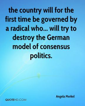 Angela Merkel - the country will for the first time be governed by a radical who... will try to destroy the German model of consensus politics.