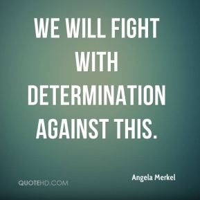 Angela Merkel - We will fight with determination against this.