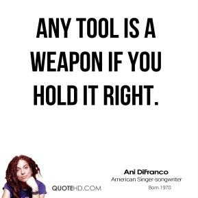 Any tool is a weapon if you hold it right.