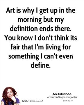 Ani DiFranco - Art is why I get up in the morning but my definition ends there. You know I don't think its fair that I'm living for something I can't even define.