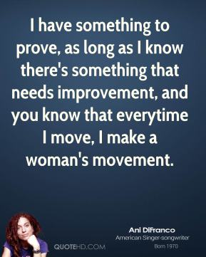 I have something to prove, as long as I know there's something that needs improvement, and you know that everytime I move, I make a woman's movement.