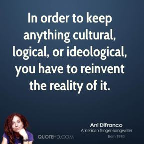 In order to keep anything cultural, logical, or ideological, you have to reinvent the reality of it.