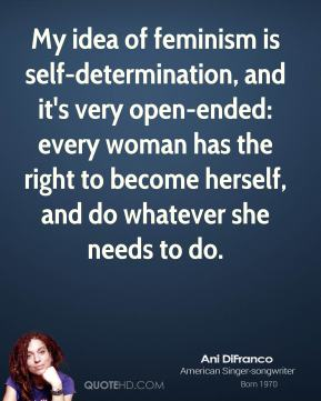My idea of feminism is self-determination, and it's very open-ended: every woman has the right to become herself, and do whatever she needs to do.