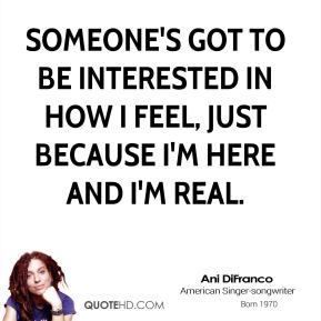 Someone's got to be interested in how I feel, just because I'm here and I'm real.