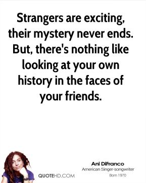 Strangers are exciting, their mystery never ends. But, there's nothing like looking at your own history in the faces of your friends.