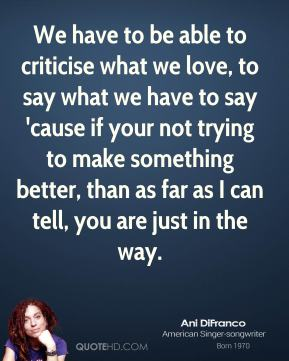 Ani DiFranco - We have to be able to criticise what we love, to say what we have to say 'cause if your not trying to make something better, than as far as I can tell, you are just in the way.
