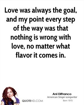 Ani Difranco - Love was always the goal, and my point every step of the way was that nothing is wrong with love, no matter what flavor it comes in.