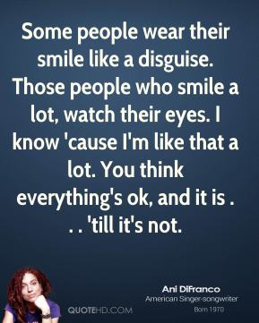 Ani Difranco - Some people wear their smile like a disguise. Those people who smile a lot, watch their eyes. I know 'cause I'm like that a lot. You think everything's ok, and it is . . . 'till it's not.
