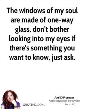 Ani Difranco - The windows of my soul are made of one-way glass, don't bother looking into my eyes if there's something you want to know, just ask.