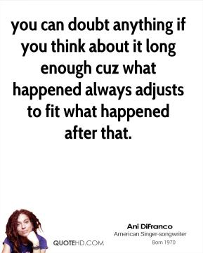 Ani Difranco - you can doubt anything if you think about it long enough cuz what happened always adjusts to fit what happened after that.