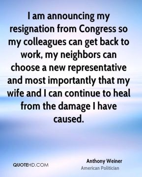 I am announcing my resignation from Congress so my colleagues can get back to work, my neighbors can choose a new representative and most importantly that my wife and I can continue to heal from the damage I have caused.