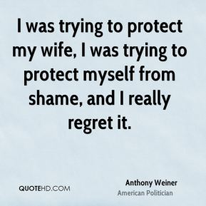 I was trying to protect my wife, I was trying to protect myself from shame, and I really regret it.