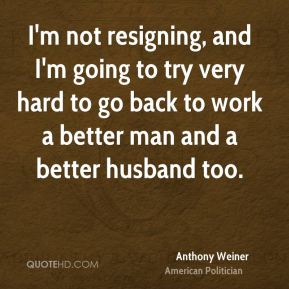 I'm not resigning, and I'm going to try very hard to go back to work a better man and a better husband too.