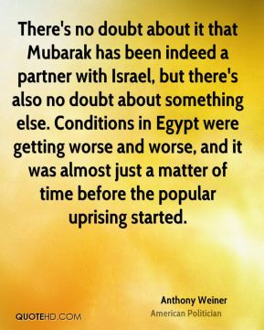 There's no doubt about it that Mubarak has been indeed a partner with Israel, but there's also no doubt about something else. Conditions in Egypt were getting worse and worse, and it was almost just a matter of time before the popular uprising started.
