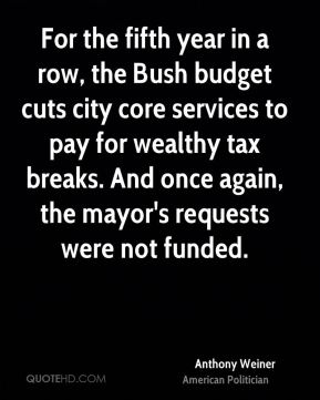 Anthony Weiner - For the fifth year in a row, the Bush budget cuts city core services to pay for wealthy tax breaks. And once again, the mayor's requests were not funded.