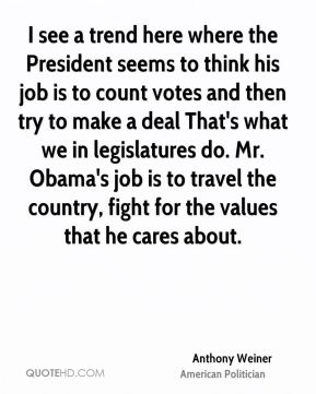Anthony Weiner - I see a trend here where the President seems to think his job is to count votes and then try to make a deal That's what we in legislatures do. Mr. Obama's job is to travel the country, fight for the values that he cares about.