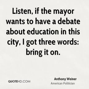 Anthony Weiner - Listen, if the mayor wants to have a debate about education in this city, I got three words: bring it on.