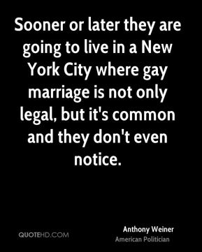 Anthony Weiner - Sooner or later they are going to live in a New York City where gay marriage is not only legal, but it's common and they don't even notice.