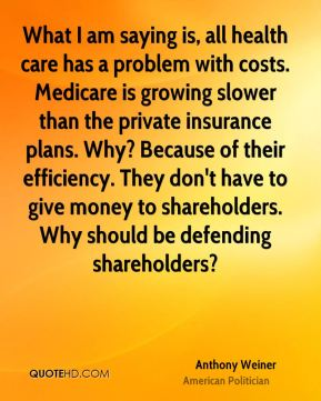 Anthony Weiner - What I am saying is, all health care has a problem with costs. Medicare is growing slower than the private insurance plans. Why? Because of their efficiency. They don't have to give money to shareholders. Why should be defending shareholders?