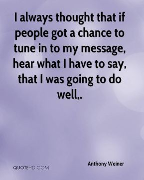 I always thought that if people got a chance to tune in to my message, hear what I have to say, that I was going to do well.