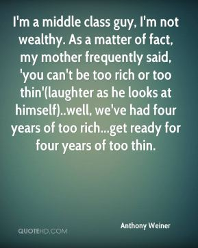 I'm a middle class guy, I'm not wealthy. As a matter of fact, my mother frequently said, 'you can't be too rich or too thin'(laughter as he looks at himself)..well, we've had four years of too rich...get ready for four years of too thin.