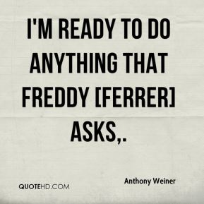I'm ready to do anything that Freddy [Ferrer] asks.